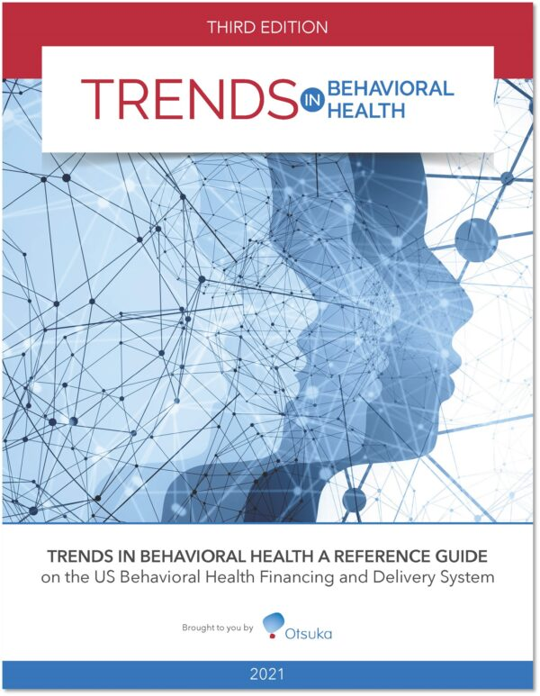 2021 Trends In Behavioral Health: A Reference Guide On The US Behavioral Health Financing & Delivery System, 3rd Edition